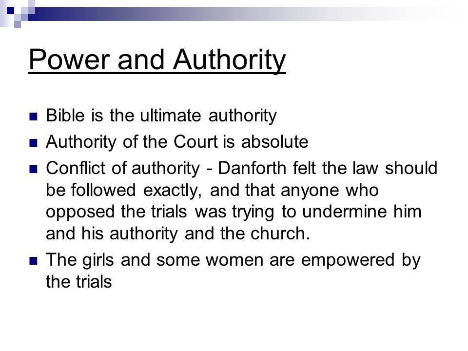 Power and Authority Bible is the ultimate authority Authority of the Court is absolute Conflict of authority - Danforth felt the law should be followe