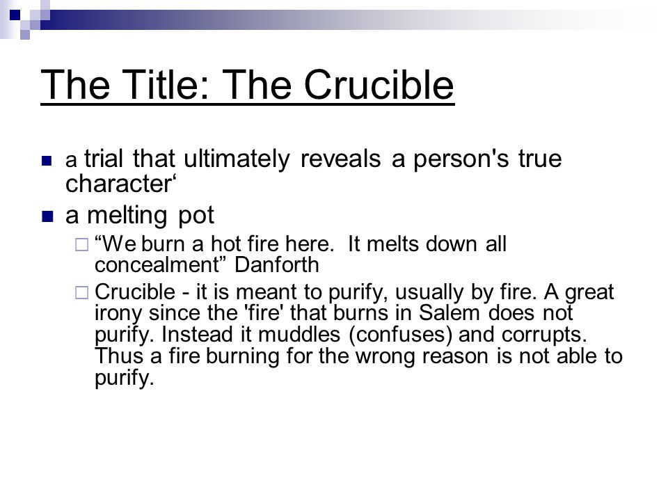 """The Title: The Crucible a trial that ultimately reveals a person's true character' a melting pot  """"We burn a hot fire here. It melts down all conceal"""