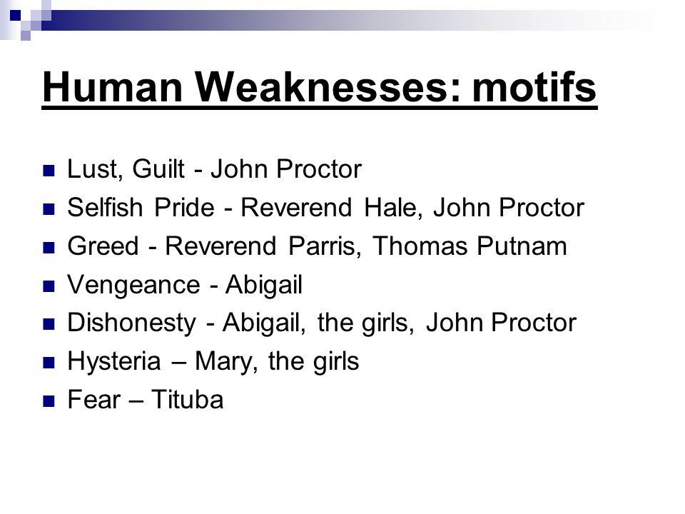 Human Weaknesses: motifs Lust, Guilt - John Proctor Selfish Pride - Reverend Hale, John Proctor Greed - Reverend Parris, Thomas Putnam Vengeance - Abi