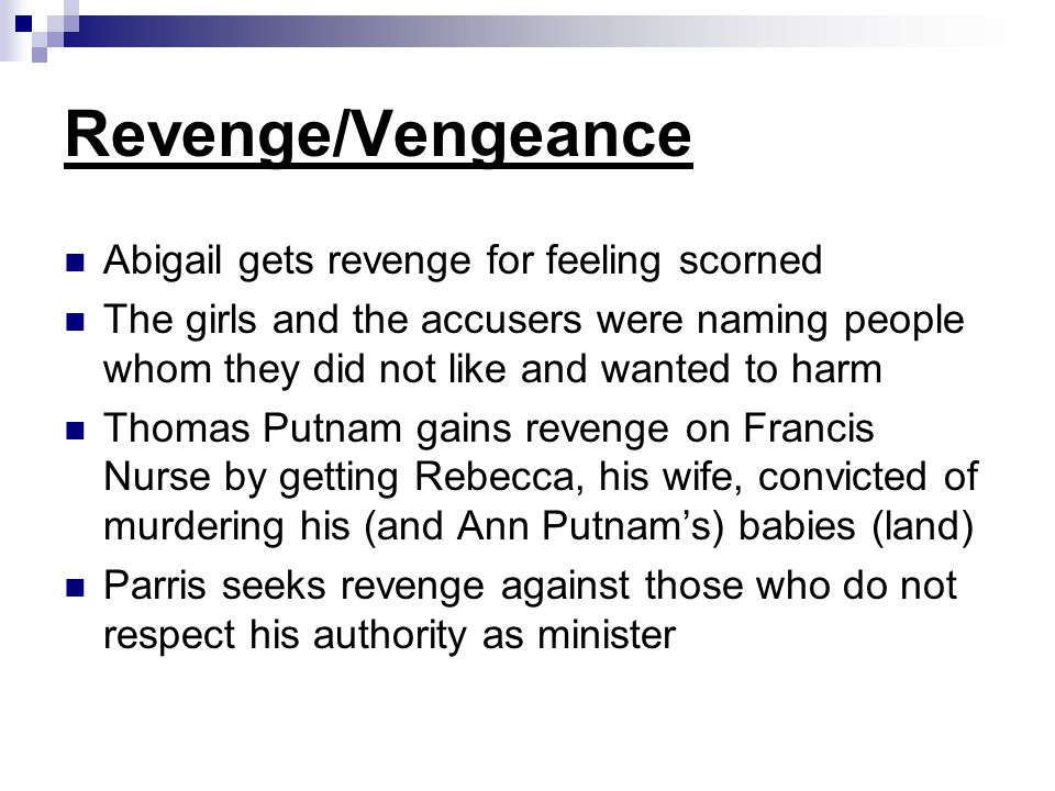 Revenge/Vengeance Abigail gets revenge for feeling scorned The girls and the accusers were naming people whom they did not like and wanted to harm Tho