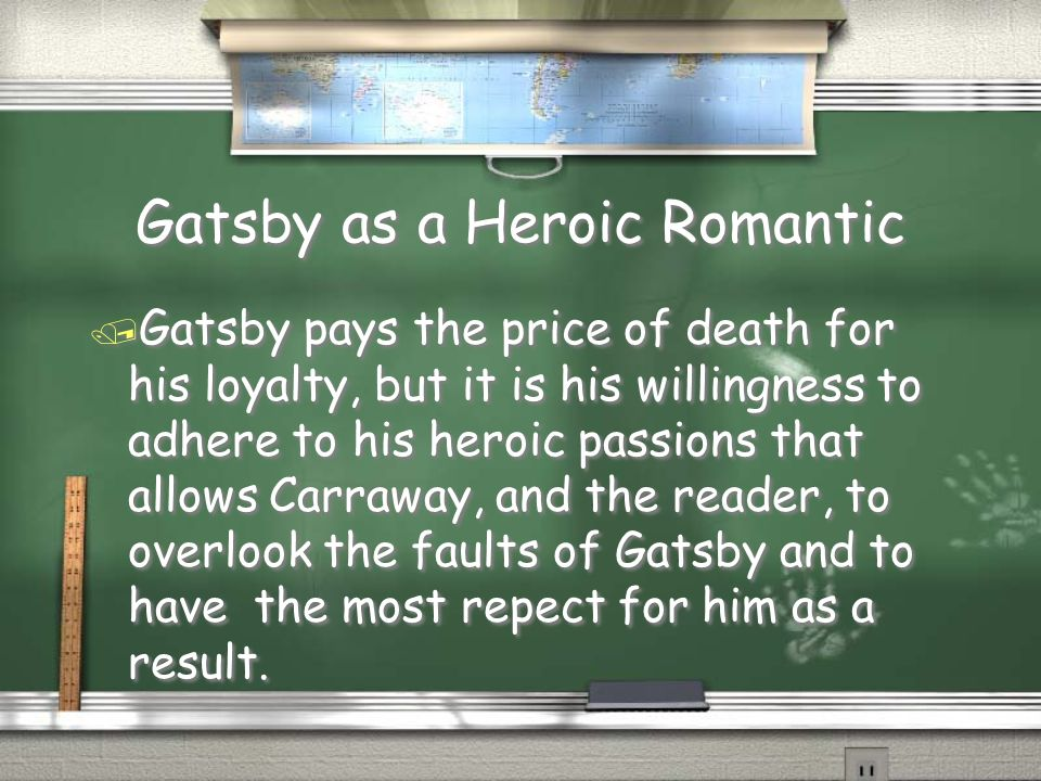 Gatsby as a Heroic Romantic / Gatsby pays the price of death for his loyalty, but it is his willingness to adhere to his heroic passions that allows C