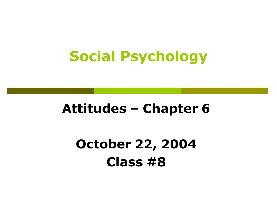 Social Psychology Attitudes – Chapter 6 October 22, 2004 Class #8