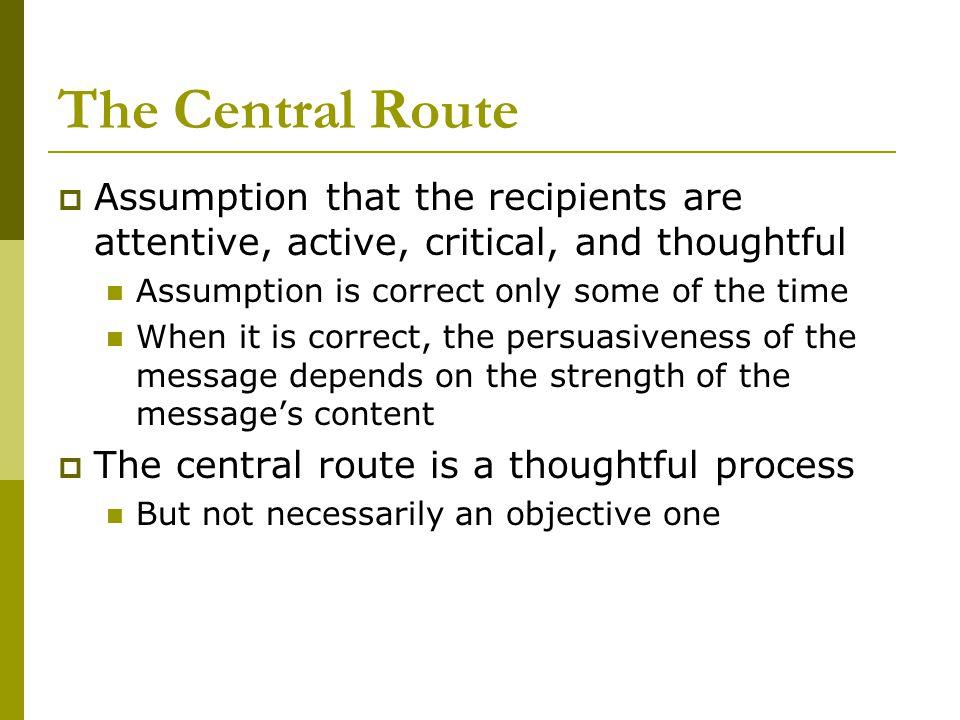 The Central Route  Assumption that the recipients are attentive, active, critical, and thoughtful Assumption is correct only some of the time When it is correct, the persuasiveness of the message depends on the strength of the message's content  The central route is a thoughtful process But not necessarily an objective one