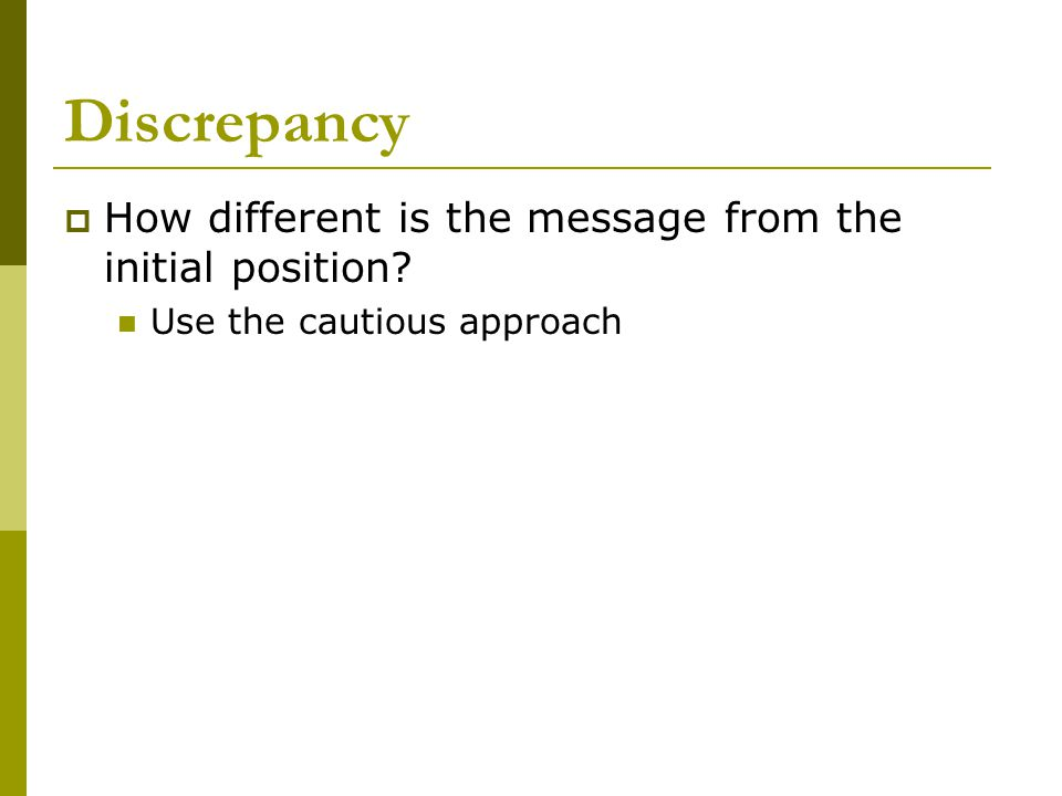 Discrepancy  How different is the message from the initial position? Use the cautious approach