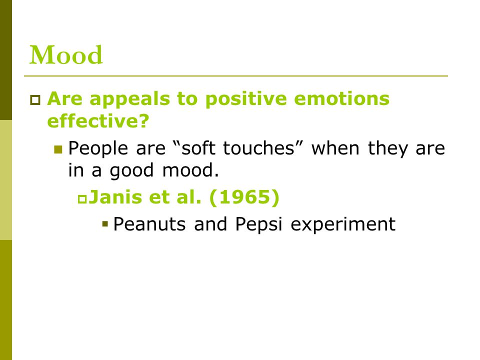 "Mood  Are appeals to positive emotions effective? People are ""soft touches"" when they are in a good mood.  Janis et al. (1965)  Peanuts and Pepsi e"