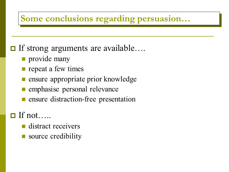 Some conclusions regarding persuasion…  If strong arguments are available….