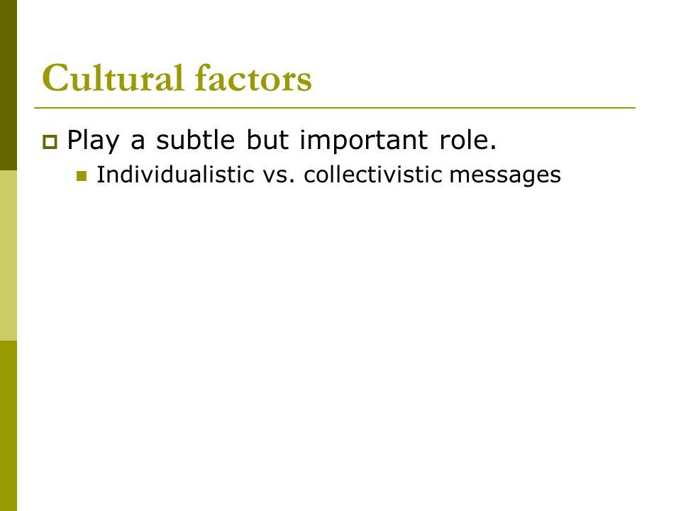 Cultural factors  Play a subtle but important role. Individualistic vs. collectivistic messages