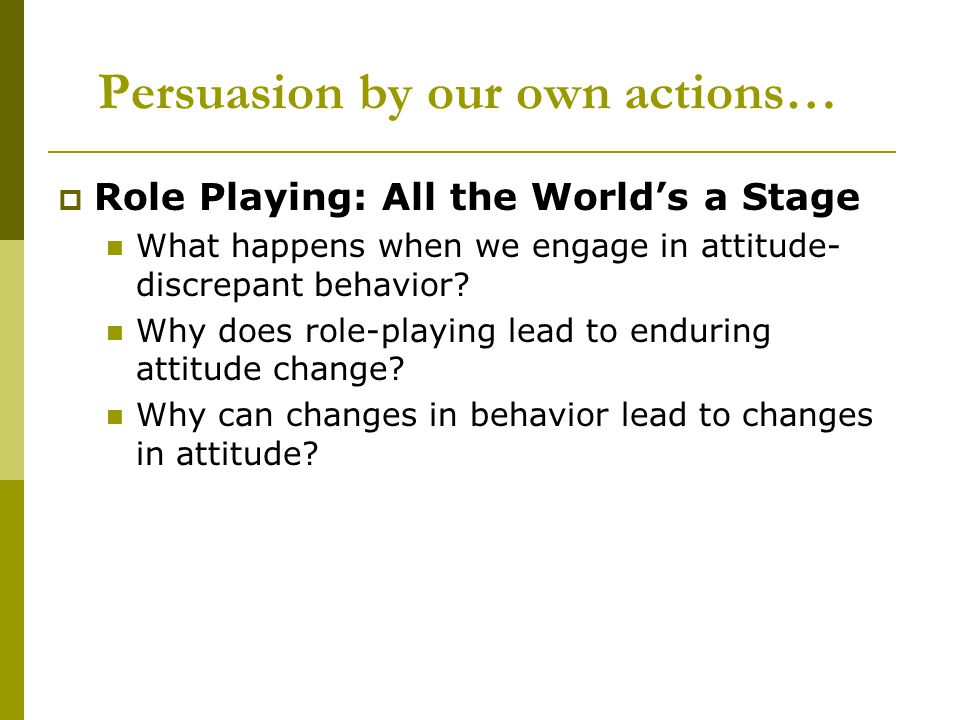 Persuasion by our own actions…  Role Playing: All the World's a Stage What happens when we engage in attitude- discrepant behavior.