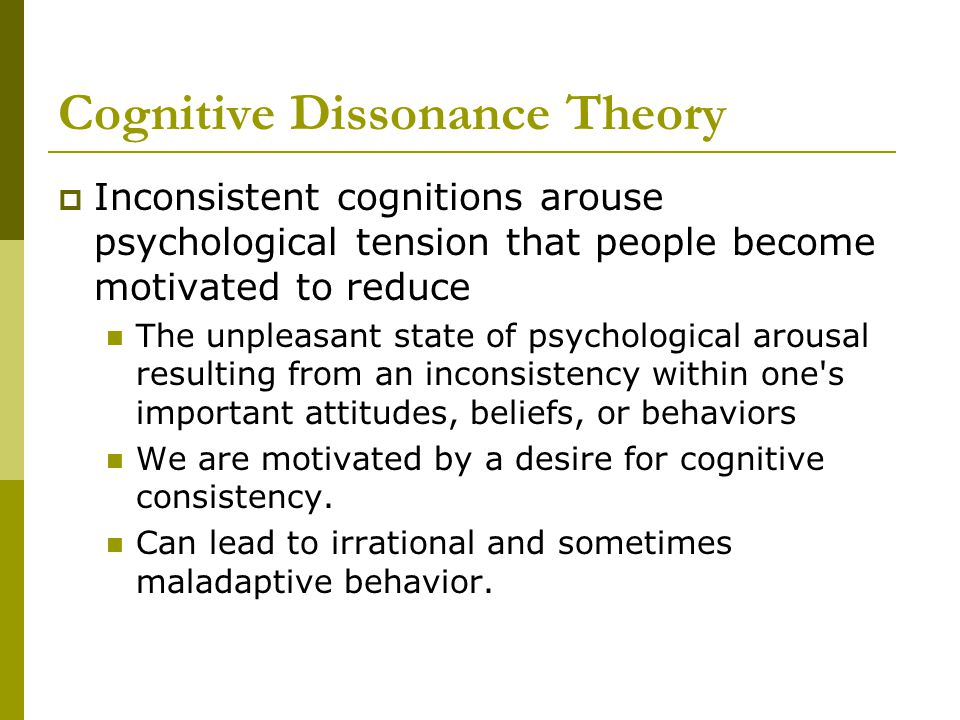 Cognitive Dissonance Theory  Inconsistent cognitions arouse psychological tension that people become motivated to reduce The unpleasant state of psychological arousal resulting from an inconsistency within one s important attitudes, beliefs, or behaviors We are motivated by a desire for cognitive consistency.