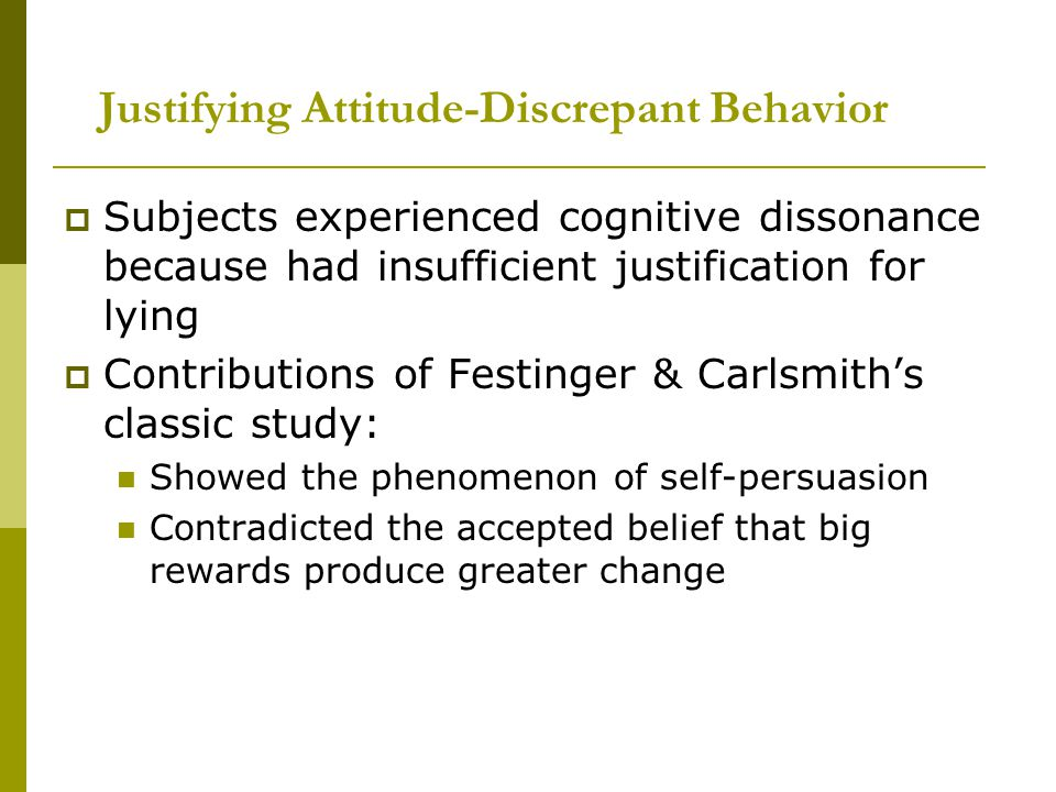 Justifying Attitude-Discrepant Behavior  Subjects experienced cognitive dissonance because had insufficient justification for lying  Contributions of Festinger & Carlsmith's classic study: Showed the phenomenon of self-persuasion Contradicted the accepted belief that big rewards produce greater change