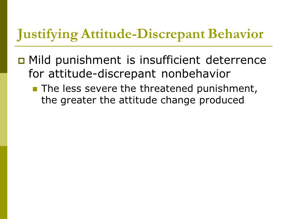 Justifying Attitude-Discrepant Behavior  Mild punishment is insufficient deterrence for attitude-discrepant nonbehavior The less severe the threatened punishment, the greater the attitude change produced