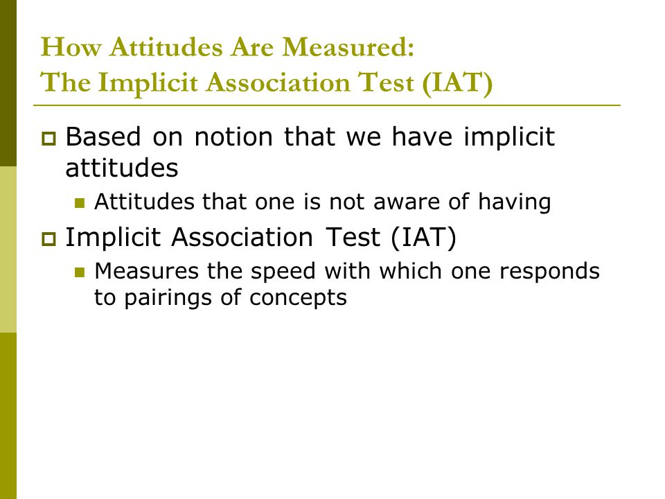 How Attitudes Are Measured: The Implicit Association Test (IAT)  Based on notion that we have implicit attitudes Attitudes that one is not aware of having  Implicit Association Test (IAT) Measures the speed with which one responds to pairings of concepts