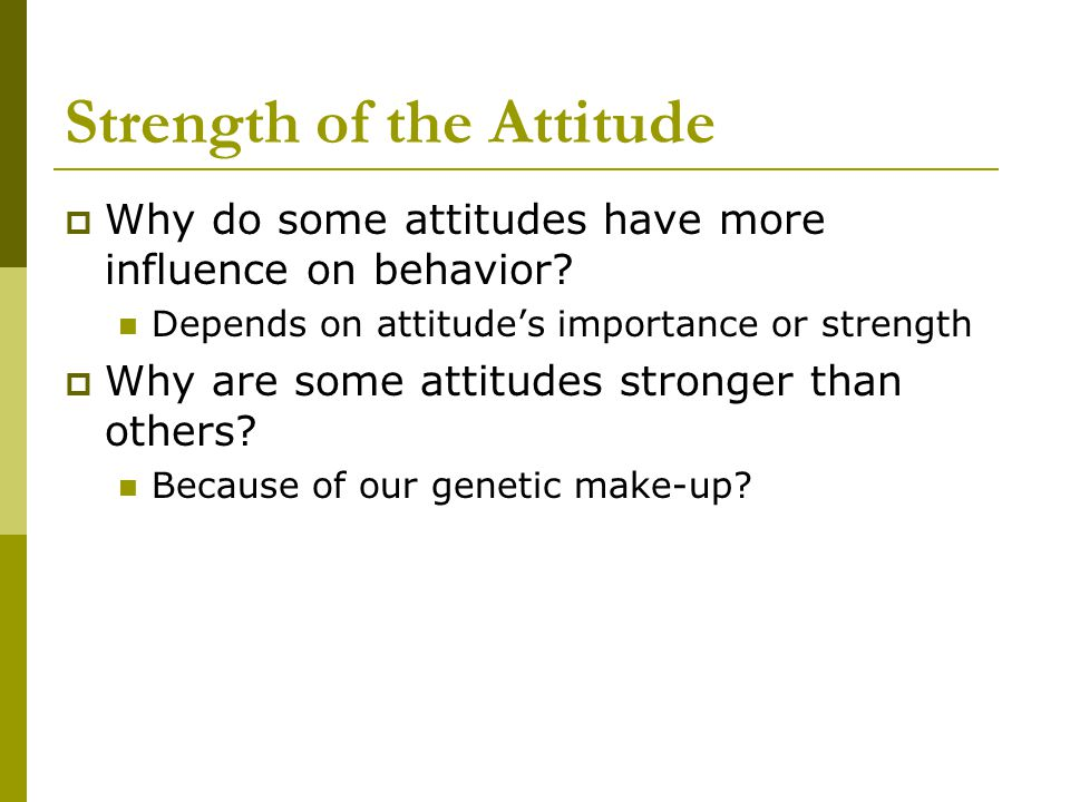Strength of the Attitude  Why do some attitudes have more influence on behavior.