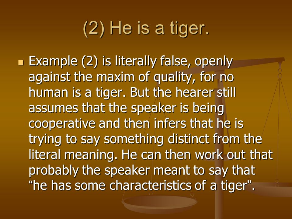 (2) He is a tiger. Example (2) is literally false, openly against the maxim of quality, for no human is a tiger. But the hearer still assumes that the