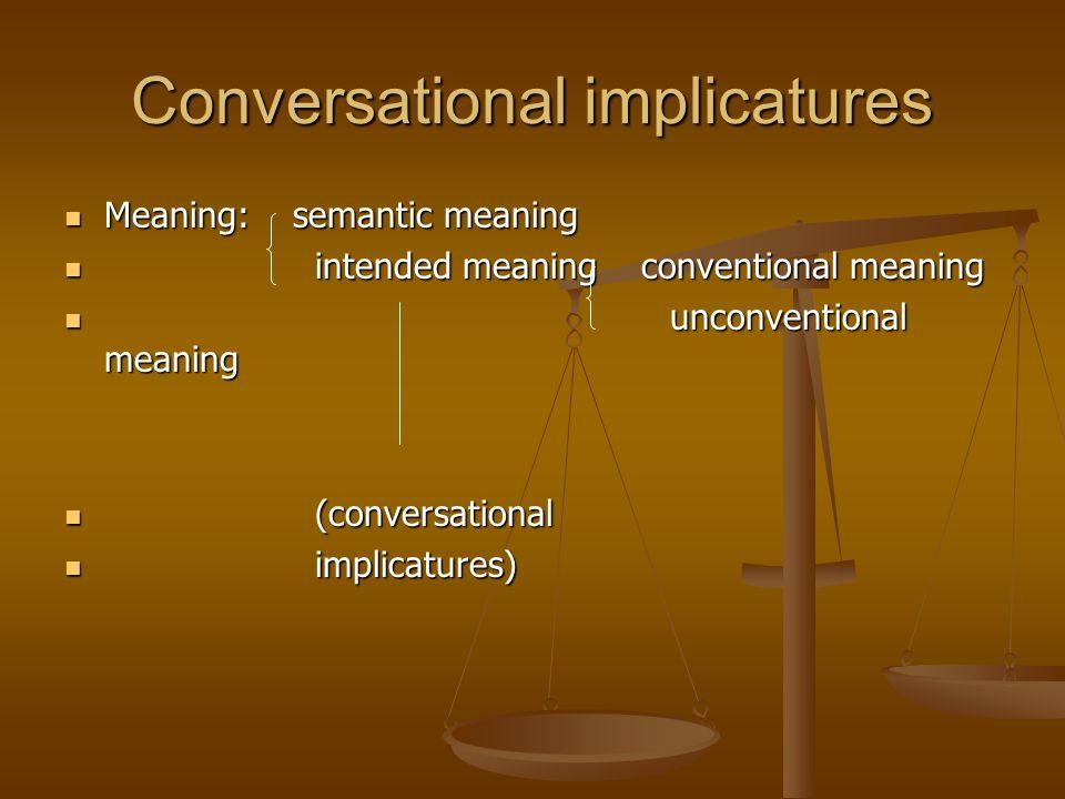 Conversational implicatures Meaning: semantic meaning Meaning: semantic meaning intended meaning conventional meaning intended meaning conventional me