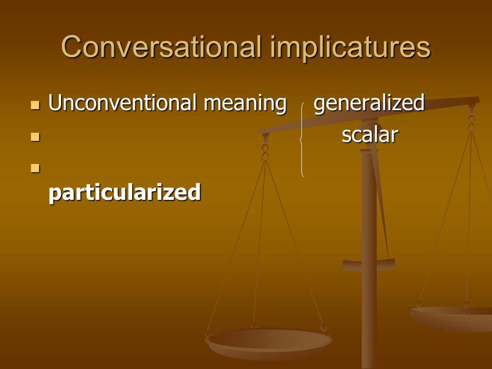 Conversational implicatures Unconventional meaning generalized Unconventional meaning generalized scalar scalar particularized particularized