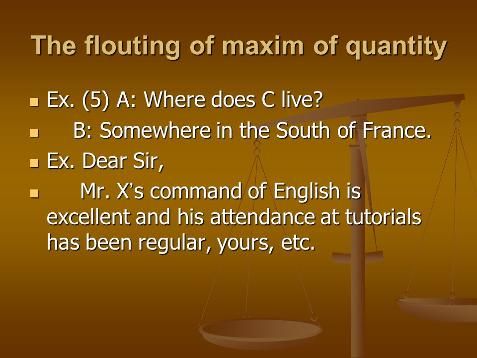The flouting of maxim of quantity Ex. (5) A: Where does C live? Ex. (5) A: Where does C live? B: Somewhere in the South of France. B: Somewhere in the