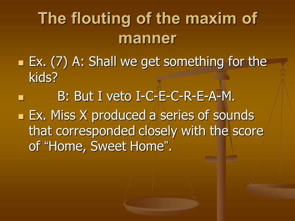 The flouting of the maxim of manner Ex. (7) A: Shall we get something for the kids? Ex. (7) A: Shall we get something for the kids? B: But I veto I-C-