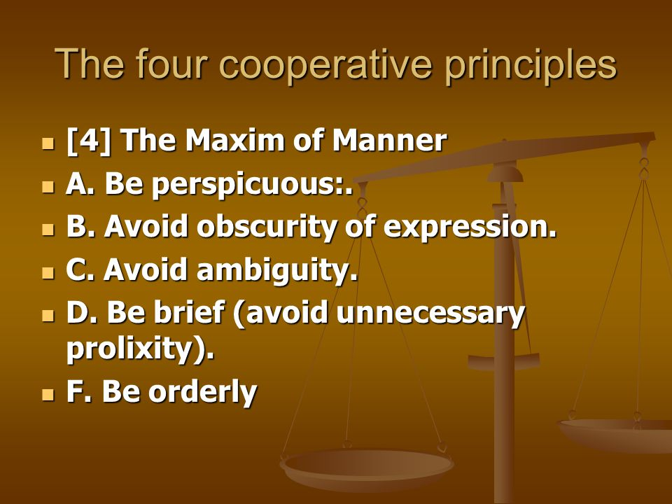 The four cooperative principles [4] The Maxim of Manner [4] The Maxim of Manner A. Be perspicuous:. A. Be perspicuous:. B. Avoid obscurity of expressi