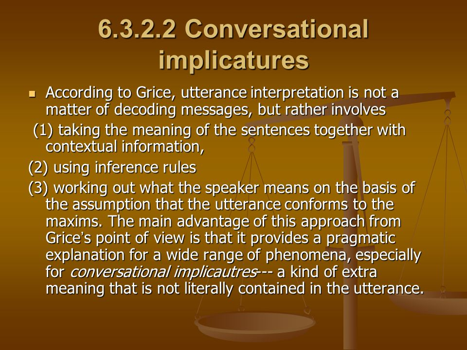 According to Grice, conversational implicatures can arise from either strictly and directly observing or deliberately and openly flouting the maxims, that is, speakers can produce implicatures in two ways: observance and non-observance of the maxims.