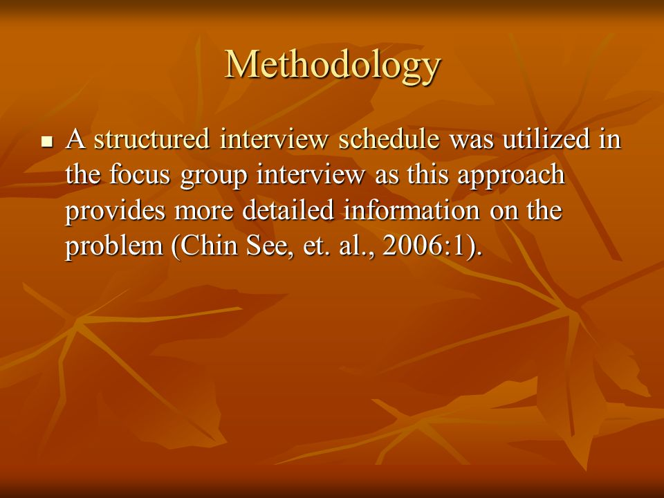 Methodology A structured interview schedule was utilized in the focus group interview as this approach provides more detailed information on the problem (Chin See, et.
