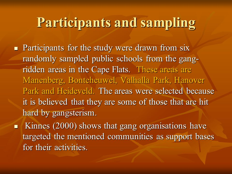 Participants and sampling Participants for the study were drawn from six randomly sampled public schools from the gang- ridden areas in the Cape Flats.