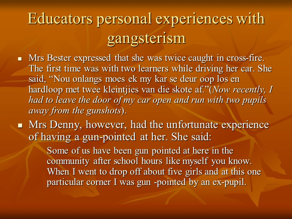 Educators personal experiences with gangsterism Mrs Bester expressed that she was twice caught in cross-fire.