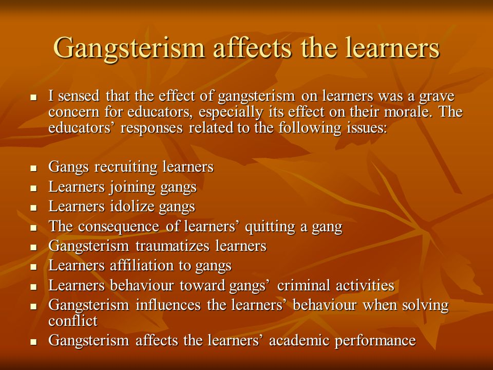 Gangsterism affects the learners I sensed that the effect of gangsterism on learners was a grave concern for educators, especially its effect on their morale.