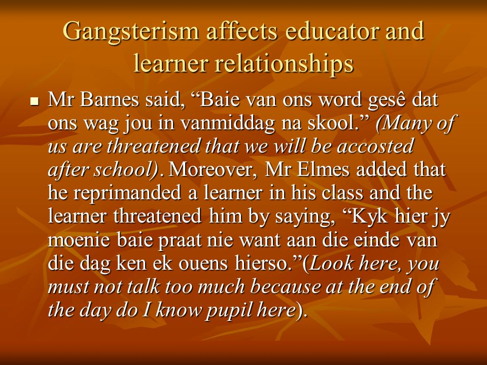 Gangsterism affects educator and learner relationships Mr Barnes said, Baie van ons word gesê dat ons wag jou in vanmiddag na skool. (Many of us are threatened that we will be accosted after school).
