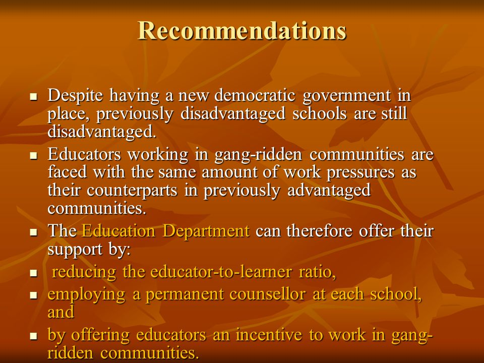 Recommendations Despite having a new democratic government in place, previously disadvantaged schools are still disadvantaged.