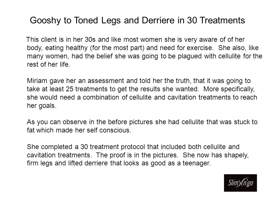 Gooshy to Toned Legs and Derriere in 30 Treatments This client is in her 30s and like most women she is very aware of of her body, eating healthy (for the most part) and need for exercise.