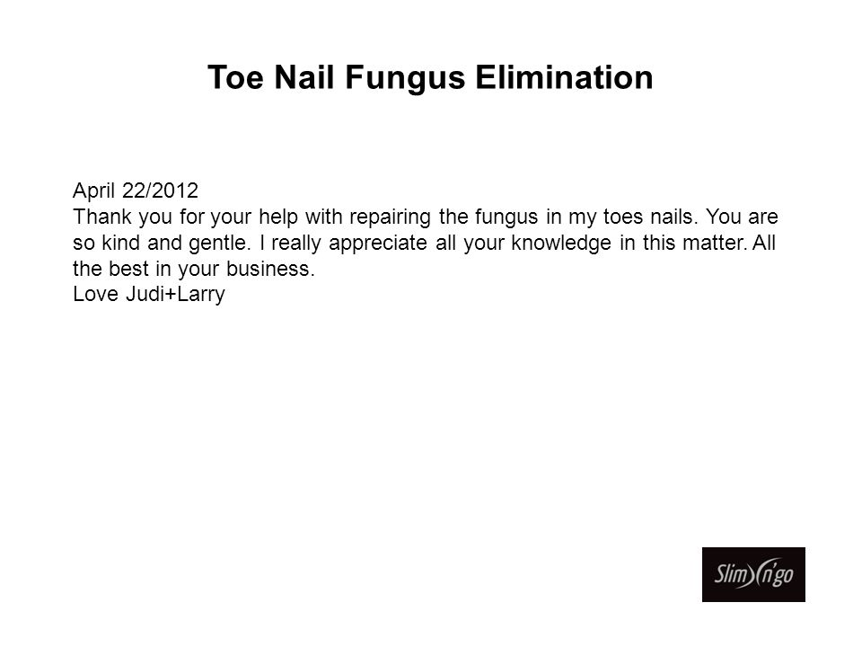 Toe Nail Fungus Elimination April 22/2012 Thank you for your help with repairing the fungus in my toes nails.
