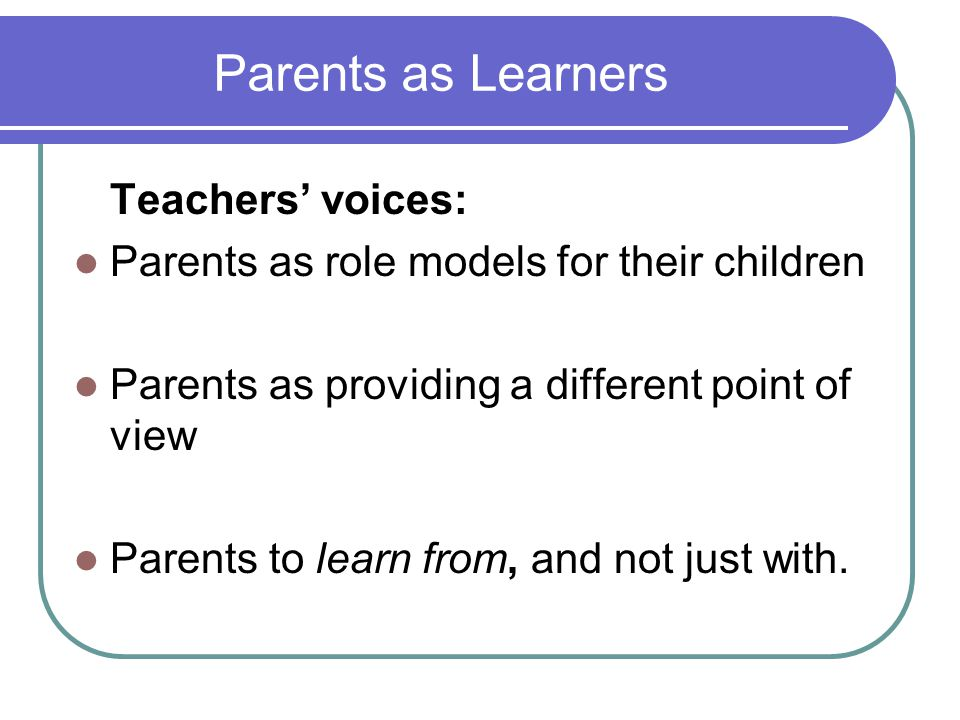 Parents as Learners Teachers' voices: Parents as role models for their children Parents as providing a different point of view Parents to learn from,