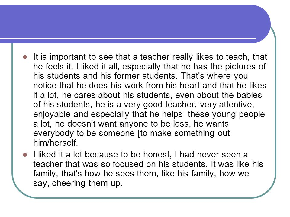 It is important to see that a teacher really likes to teach, that he feels it. I liked it all, especially that he has the pictures of his students and
