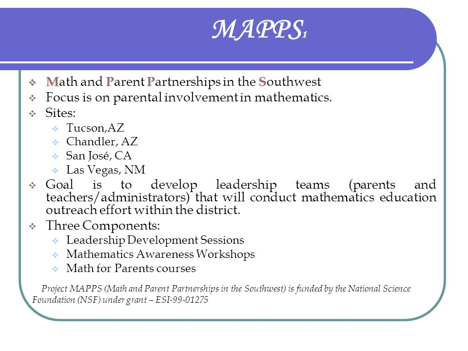 MAPPS 1  MPPS  M ath and P arent P artnerships in the S outhwest  Focus is on parental involvement in mathematics.  Sites:  Tucson,AZ  Chandler,