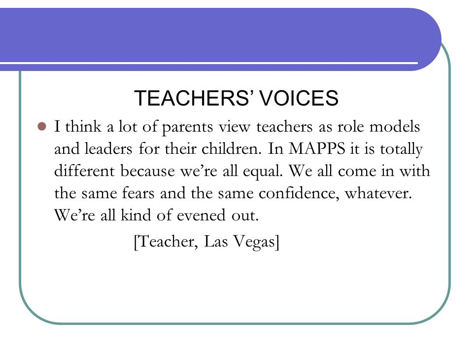 TEACHERS' VOICES I think a lot of parents view teachers as role models and leaders for their children. In MAPPS it is totally different because we're