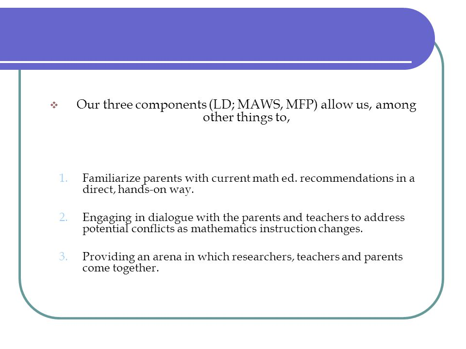  Our three components (LD; MAWS, MFP) allow us, among other things to, 1.Familiarize parents with current math ed. recommendations in a direct, hands