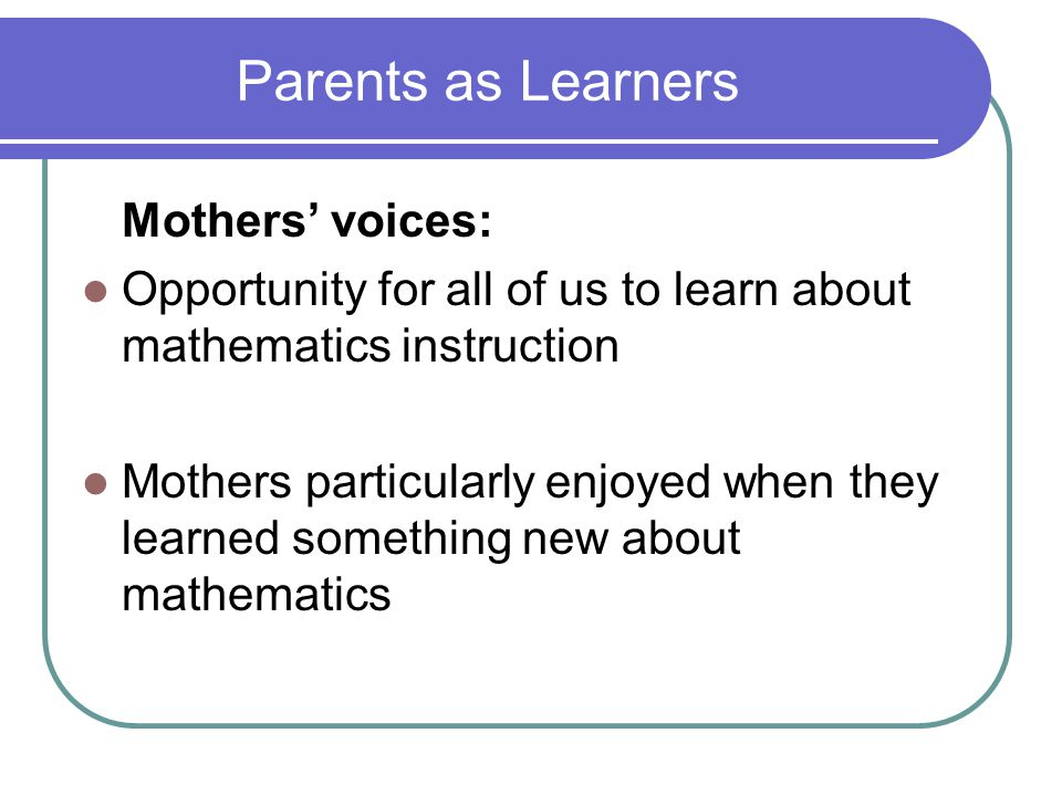 Parents as Learners Mothers' voices: Opportunity for all of us to learn about mathematics instruction Mothers particularly enjoyed when they learned s