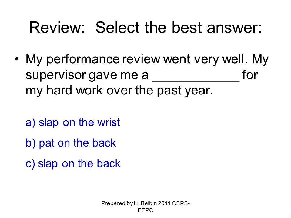 Prepared by H. Belbin 2011 CSPS- EFPC My performance review went very well. My supervisor gave me a ____________ for my hard work over the past year.
