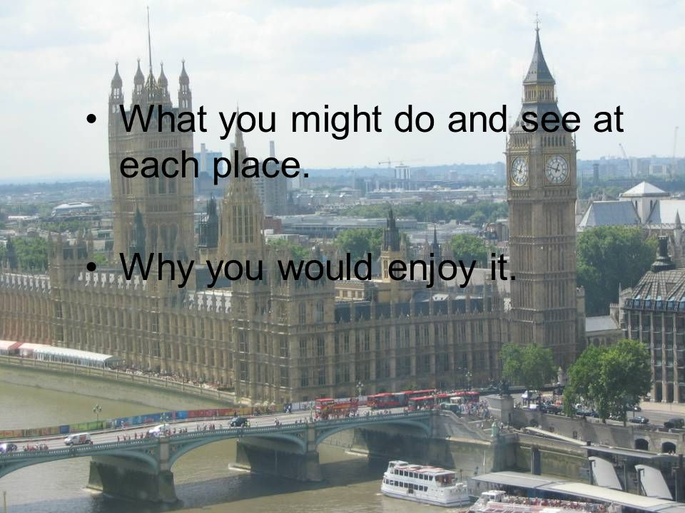 What you might do and see at each place. Why you would enjoy it.