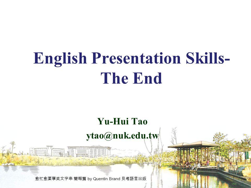 English Presentation Skills- The End Yu-Hui Tao ytao@nuk.edu.tw 愈忙愈要學英文字串 簡報篇 by Quentin Brand 貝塔語言出版