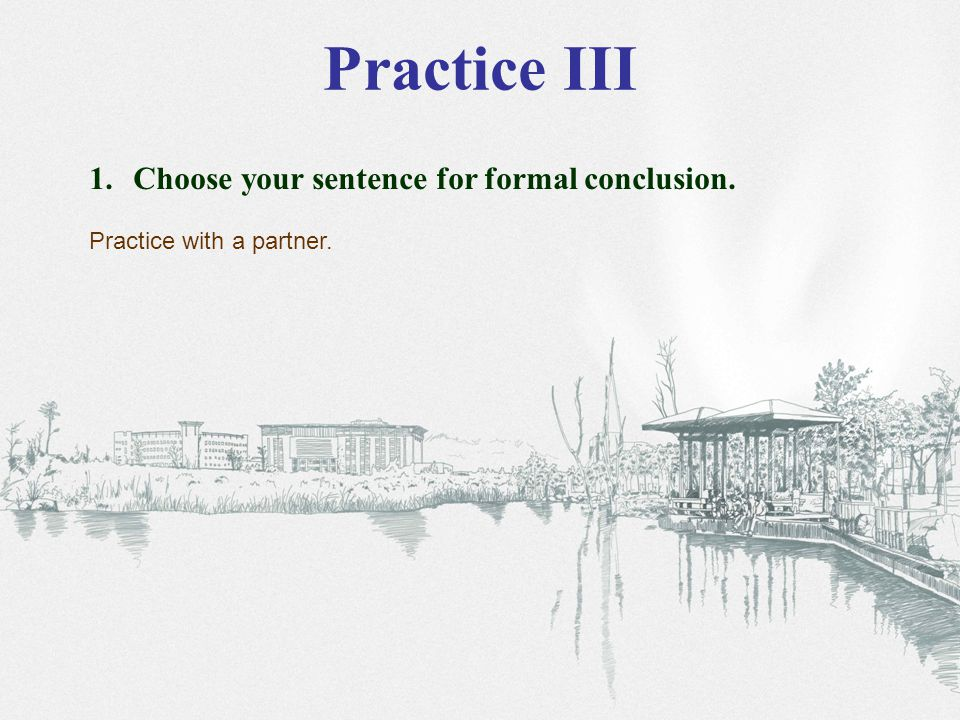 Practice III 1. Choose your sentence for formal conclusion. Practice with a partner.