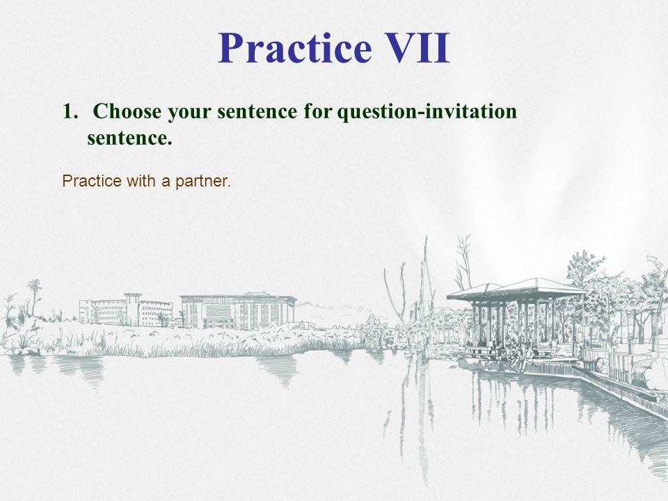 Practice VII 1. Choose your sentence for question-invitation sentence. Practice with a partner.