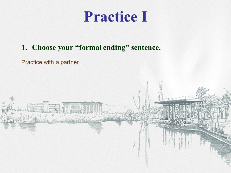 Practice I 1. Choose your formal ending sentence. Practice with a partner.