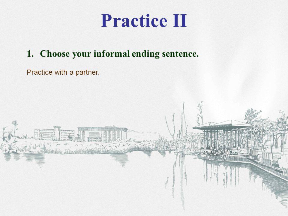 Practice II 1. Choose your informal ending sentence. Practice with a partner.