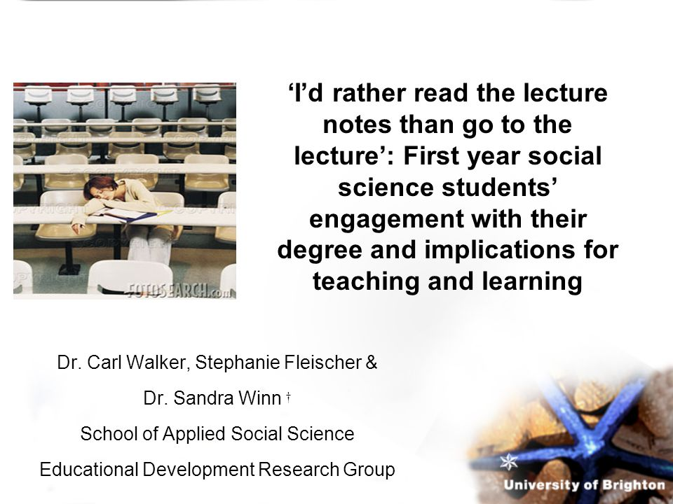 'I'd rather read the lecture notes than go to the lecture': First year social science students' engagement with their degree and implications for teaching and learning Dr.