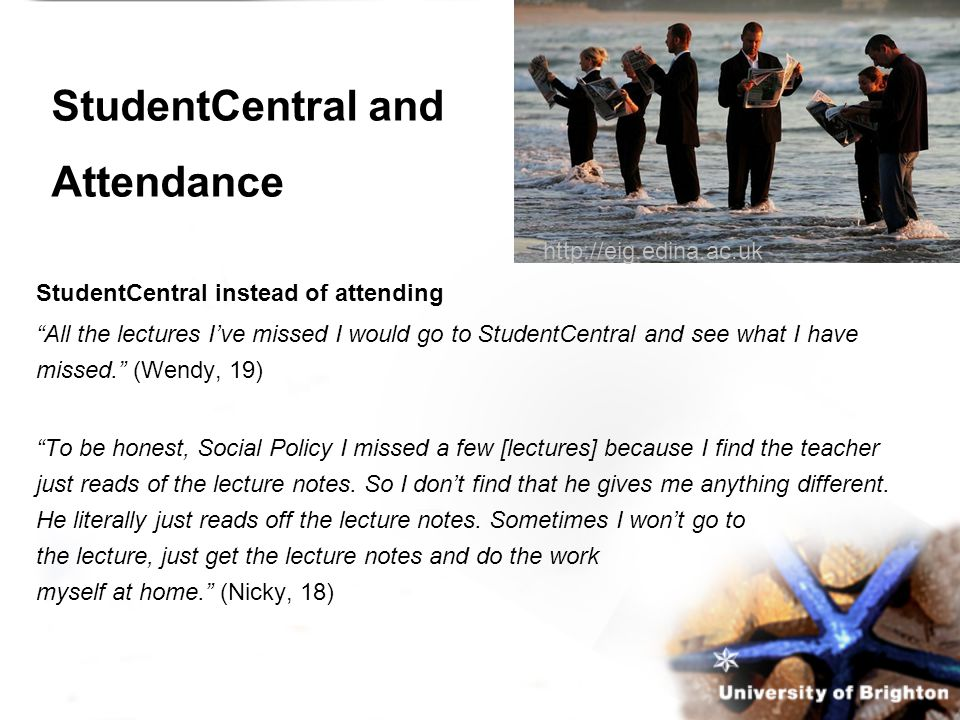 StudentCentral and Attendance StudentCentral instead of attending All the lectures I've missed I would go to StudentCentral and see what I have missed. (Wendy, 19) To be honest, Social Policy I missed a few [lectures] because I find the teacher just reads of the lecture notes.