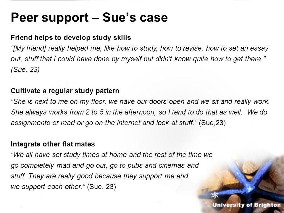 Peer support – Sue's case Friend helps to develop study skills [My friend] really helped me, like how to study, how to revise, how to set an essay out, stuff that I could have done by myself but didn't know quite how to get there. (Sue, 23) Cultivate a regular study pattern She is next to me on my floor, we have our doors open and we sit and really work.