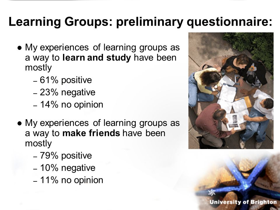 Learning Groups: preliminary questionnaire: My experiences of learning groups as a way to learn and study have been mostly – 61% positive – 23% negative – 14% no opinion My experiences of learning groups as a way to make friends have been mostly – 79% positive – 10% negative – 11% no opinion