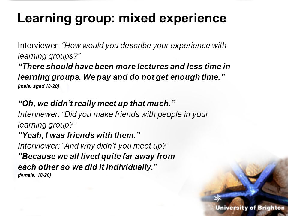 Learning group: mixed experience Interviewer: How would you describe your experience with learning groups There should have been more lectures and less time in learning groups.